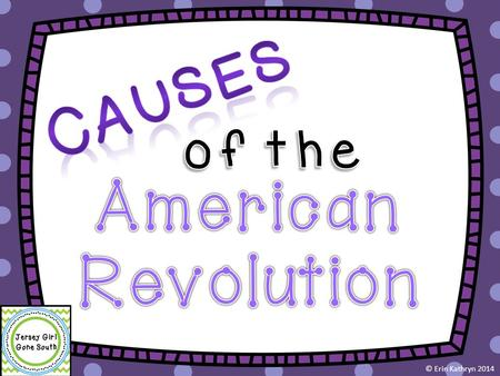 Causes of the American Revolution © Erin Kathryn 2014.