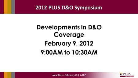 New York - February 8-9, 2012 2012 PLUS D&O Symposium Developments in D&O Coverage February 9, 2012 9:00AM to 10:30AM.