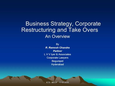 ICSI - MSOP - 17.03.2010 Business Strategy, Corporate Restructuring <strong>and</strong> Take Overs An Overview By R. Ramesh Chandra Partner L V V Iyer & Associates Corporate.