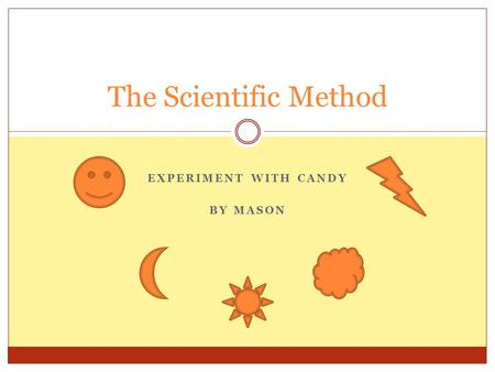 EXPERIMENT WITH CANDY BY MASON The Scientific Method.