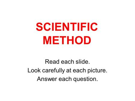 SCIENTIFIC METHOD Read each slide. Look carefully at each picture. Answer each question.