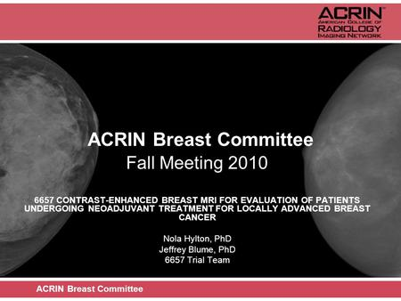 ACRIN Breast Committee Fall Meeting 2010 6657 CONTRAST-ENHANCED BREAST MRI FOR EVALUATION OF PATIENTS UNDERGOING NEOADJUVANT TREATMENT FOR LOCALLY ADVANCED.