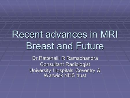 Recent advances in MRI Breast and Future Dr.Rattehalli R Ramachandra Consultant Radiologist University Hospitals Coventry & Warwick NHS trust.
