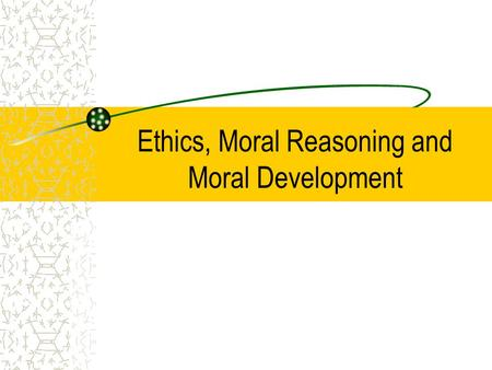 Ethics, Moral Reasoning and Moral Development. Ethics The system of rules that governs the ordering of values. Addresses such questions as: –What are.