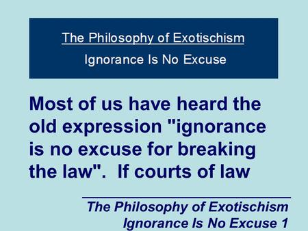 The Philosophy of Exotischism Ignorance Is No Excuse 1 Most of us have heard the old expression ignorance is no excuse for breaking the law. If courts.