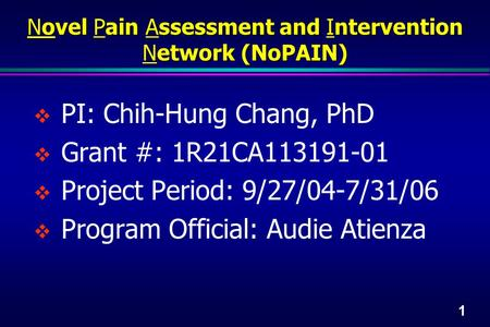 1  PI: Chih-Hung Chang, PhD  Grant #: 1R21CA113191-01  Project Period: 9/27/04-7/31/06  Program Official: Audie Atienza Novel Pain Assessment and Intervention.