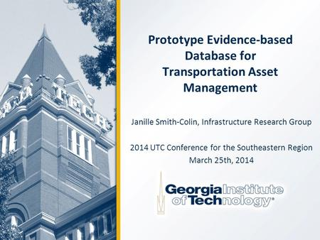Prototype Evidence-based Database for Transportation Asset Management Janille Smith-Colin, Infrastructure Research Group 2014 UTC Conference for the Southeastern.