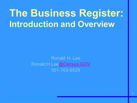 1 The Business Register: Introduction and Overview Ronald H. Lee 301-763-6529.