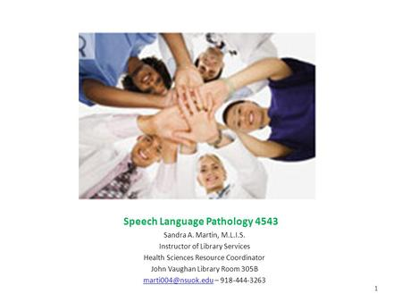 Speech Language Pathology 4543 Sandra A. Martin, M.L.I.S. Instructor of Library Services Health Sciences Resource Coordinator John Vaughan Library Room.