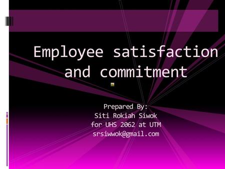 Employee satisfaction and commitment Prepared By: Siti Rokiah Siwok for UHS 2062 at UTM