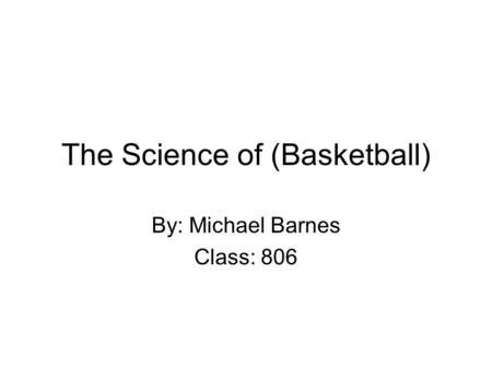 The Science of (Basketball) By: Michael Barnes Class: 806.