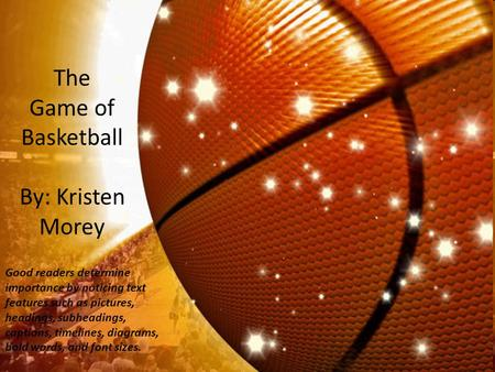 The Game of Basketball By: Kristen Morey Good readers determine importance by noticing text features such as pictures, headings, subheadings, captions,