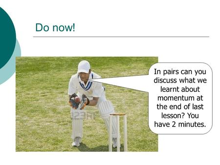 Do now! In pairs can you discuss what we learnt about momentum at the end of last lesson? You have 2 minutes.