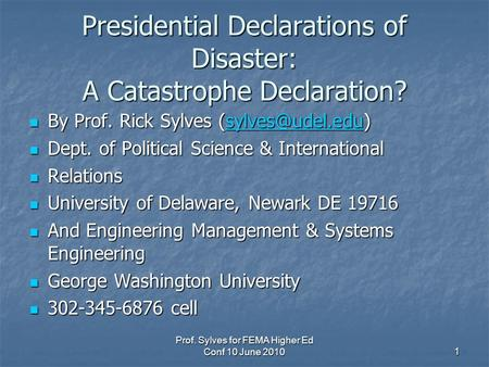 Prof. Sylves for FEMA Higher Ed Conf 10 June 20101 Presidential Declarations of <strong>Disaster</strong>: A Catastrophe Declaration? By Prof. Rick Sylves