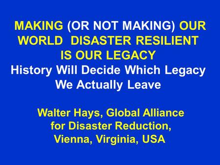 MAKING (OR NOT MAKING) OUR WORLD DISASTER RESILIENT IS OUR LEGACY History Will Decide Which Legacy We Actually Leave Walter Hays, Global Alliance for Disaster.