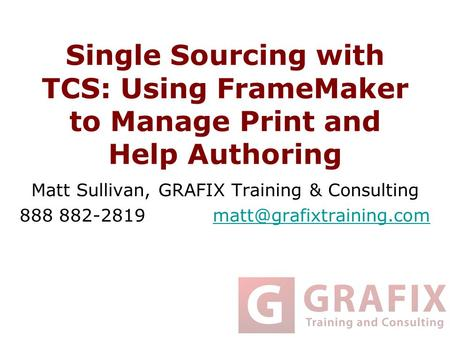 Single Sourcing with TCS: Using FrameMaker to Manage Print and Help Authoring Matt Sullivan, GRAFIX Training & Consulting 888 882-2819