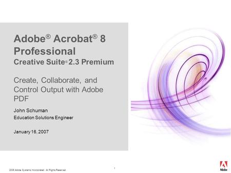 2006 Adobe Systems Incorporated. All Rights Reserved. 1 Adobe ® Acrobat ® 8 Professional Creative Suite ® 2.3 Premium Create, Collaborate, and Control.