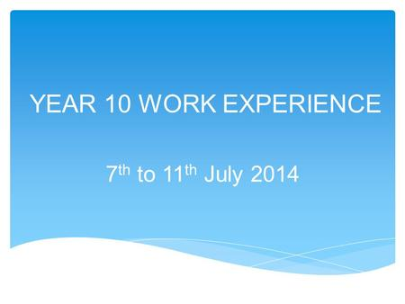 YEAR 10 WORK EXPERIENCE 7 th to 11 th July 2014. Phase 1  Students should start looking now for their own work placement.  If you receive a positive.