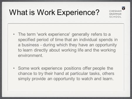 What is Work Experience? The term 'work experience' generally refers to a specified period of time that an individual spends in a business - during which.