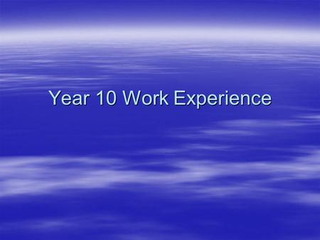 Year 10 Work Experience. Information  Work Experience for ALL Year 10s starts on Monday 27 th June  Everyone does one week so will be back in school.