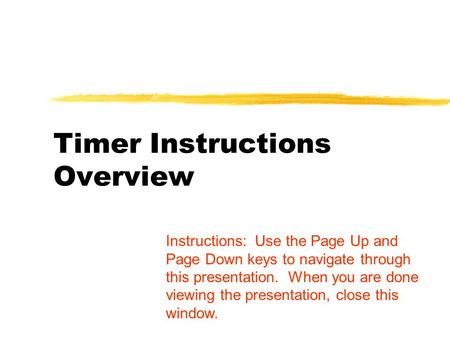 Timer Instructions Overview Instructions: Use the Page Up and Page Down keys to navigate through this presentation. When you are done viewing the presentation,