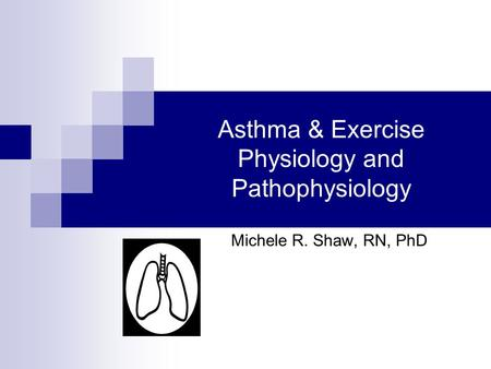 Asthma & Exercise Physiology and Pathophysiology Michele R. Shaw, RN, PhD.