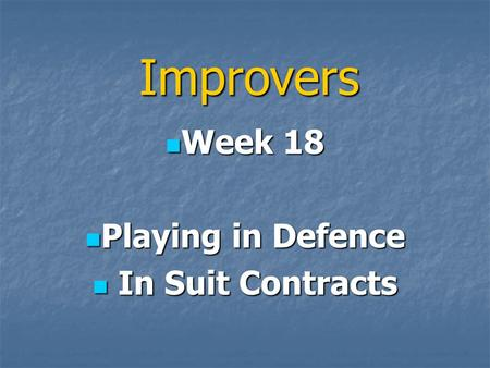 Improvers Week 18 Week 18 Playing in Defence Playing in Defence In Suit Contracts In Suit Contracts.