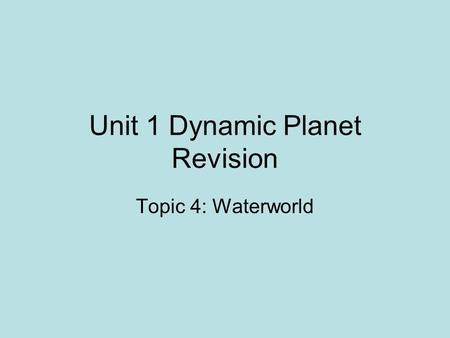 Unit 1 Dynamic Planet Revision Topic 4: Waterworld.