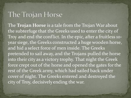 The Trojan Horse is a tale from the Trojan War about the subterfuge that the Greeks used to enter the city of Troy and end the conflict. In the epic, after.
