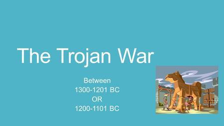 The Trojan War Between 1300-1201 BC OR 1200-1101 BC.