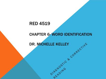 RED 4519 CHAPTER 6- WORD IDENTIFICATION DR. MICHELLE KELLEY DIAGNOSTIC & CORRECTIVE READING.