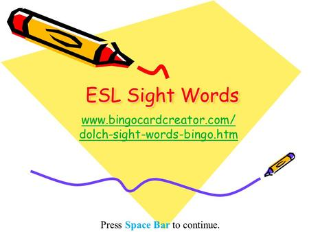 ESL Sight Words www.bingocardcreator.com/ dolch-sight-words-bingo.htm www.bingocardcreator.com/ dolch-sight-words-bingo.htm Press Space Bar to continue.