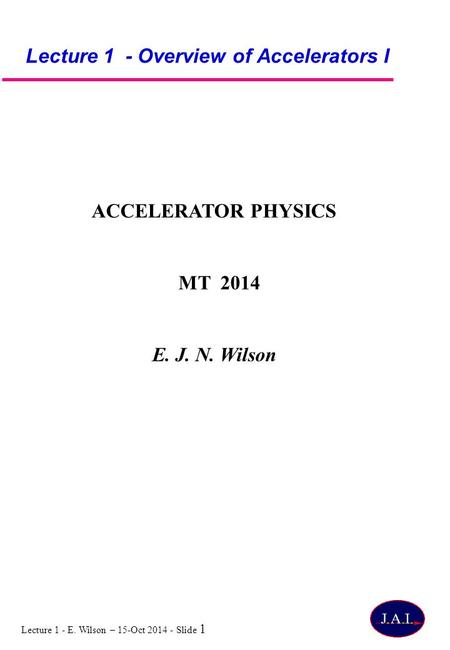 Lecture 1 - E. Wilson – 15-Oct 2014 - Slide 1 Lecture 1 - Overview of Accelerators I ACCELERATOR PHYSICS MT 2014 E. J. N. Wilson.
