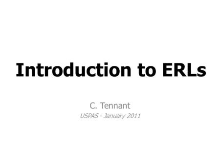 Introduction to ERLs C. Tennant USPAS - January 2011.