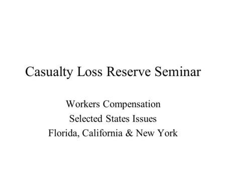 Casualty Loss Reserve Seminar Workers Compensation Selected States Issues Florida, California & New York.