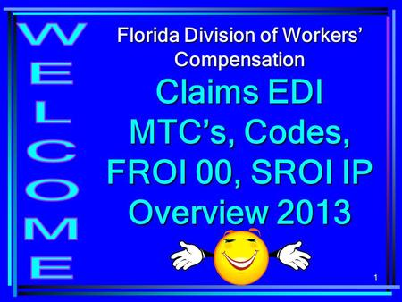 Florida Division of Workers' Compensation Claims EDI MTC's, Codes, FROI 00, SROI IP Overview 2013 WELCOME.