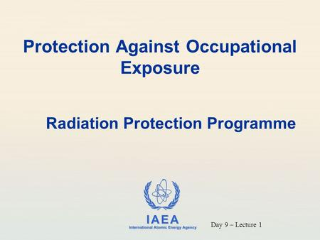 IAEA International Atomic Energy Agency Protection Against Occupational Exposure Radiation Protection Programme Day 9 – Lecture 1.