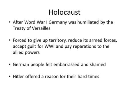 Holocaust After Word War I Germany was humiliated by the Treaty of Versailles Forced to give up territory, reduce its armed forces, accept guilt for WWI.