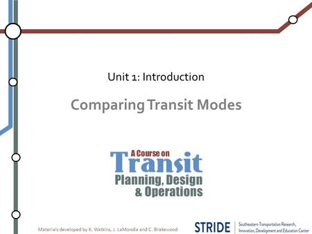 Materials developed by K. Watkins, J. LaMondia and C. Brakewood Comparing Transit Modes Unit 1: Introduction.