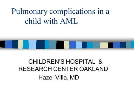 Pulmonary complications in a child with AML CHILDREN'S HOSPITAL & RESEARCH CENTER OAKLAND Hazel Villa, MD.