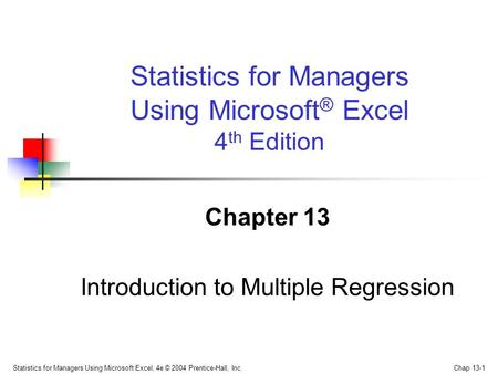 Statistics for Managers Using Microsoft Excel, 4e © 2004 Prentice-Hall, Inc. Chap 13-1 Chapter 13 Introduction to Multiple Regression Statistics for Managers.