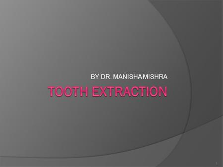 BY DR. MANISHA MISHRA 1. Tooth extraction Indications: 1. Grossly carious tooth which cannot be restored 2. Acute/chronic pulpitis which can't be restored.