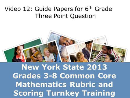 New York State 2013 Grades 3-8 Common Core Mathematics Rubric and Scoring Turnkey Training Video 12: Guide Papers for 6 th Grade Three Point Question.
