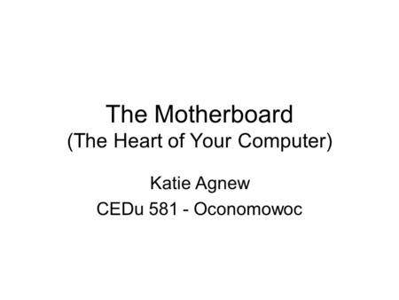 The Motherboard (The Heart of Your Computer) Katie Agnew CEDu 581 - Oconomowoc.