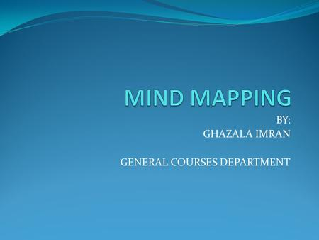 "BY: GHAZALA IMRAN GENERAL COURSES DEPARTMENT. What is a ""MIND MAP ?"" A mind map is often created around a single word or text, placed in the center, to."