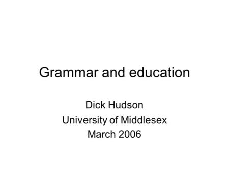 Grammar and education Dick Hudson University of Middlesex March 2006.