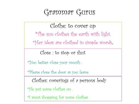 Grammar Gurus Clothe: to cover up * The sun clothes the earth with light. *Her ideas are clothed in simple words. Close : to stop or shut *You better close.