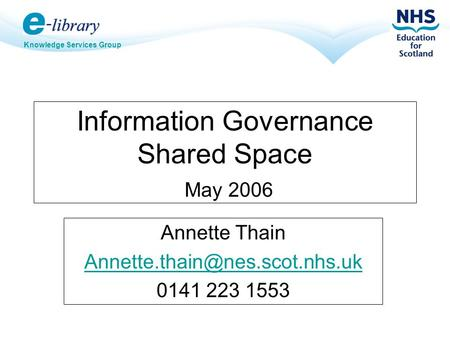 Knowledge Services Group Information Governance Shared Space May 2006 Annette Thain 0141 223 1553.