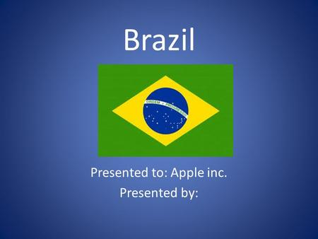 Brazil Presented to: Apple inc. Presented by:. Location Mathematical Location: Latitude: Between 4 degrees North, And 73 degrees south Longitude: Between.