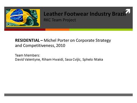  RESIDENTIAL – Michel Porter on Corporate Strategy and Competitiveness, 2010 Team Members: David Valentyne, Riham Hwaidi, Sasa Cvijic, Sphelo Ntaka Leather.